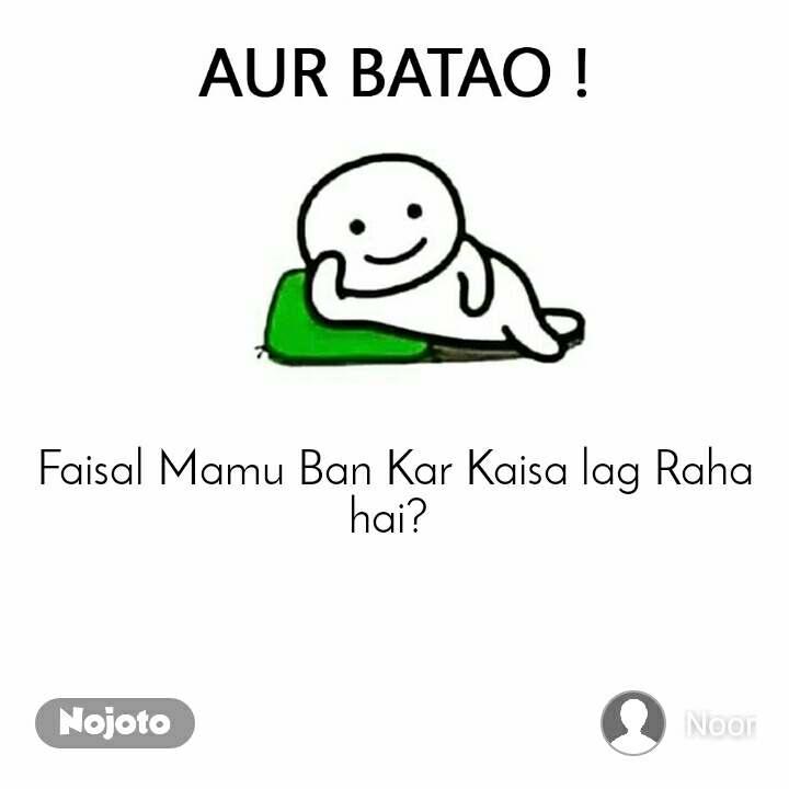 Aur Batao     Faisal Mamu Ban Kar Kaisa lag Raha hai?