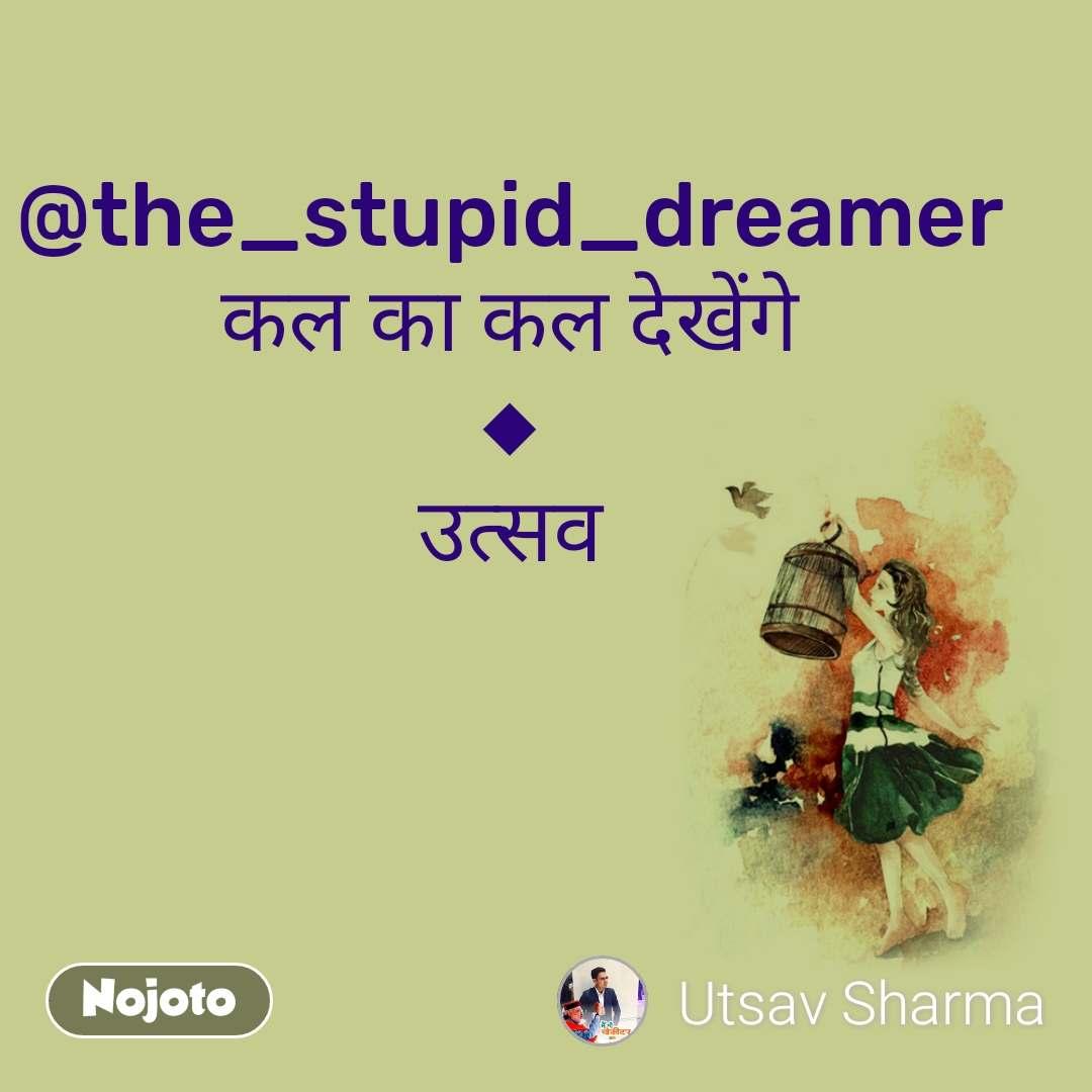 @the_stupid_dreamer कल का कल देखेंगे ◆ उत्सव