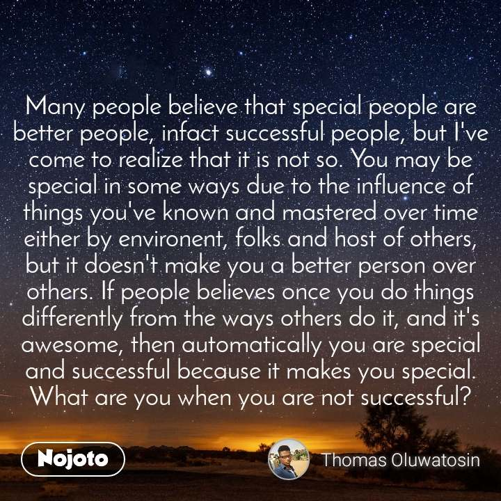 Many people believe that special people are better people, infact successful people, but I've come to realize that it is not so. You may be special in some ways due to the influence of things you've known and mastered over time either by environent, folks and host of others, but it doesn't make you a better person over others. If people believes once you do things differently from the ways others do it, and it's awesome, then automatically you are special and successful because it makes you special. What are you when you are not successful?