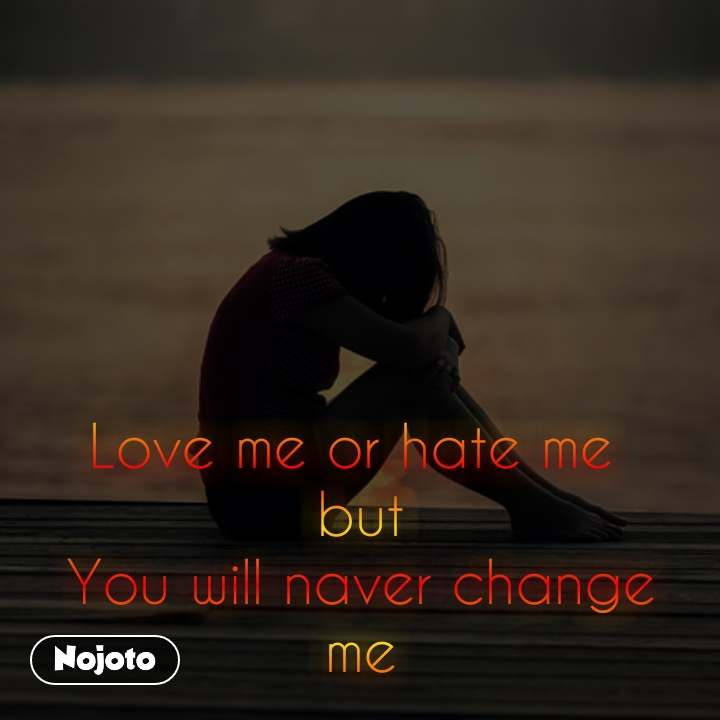 Love me or hate me  but You will naver change me