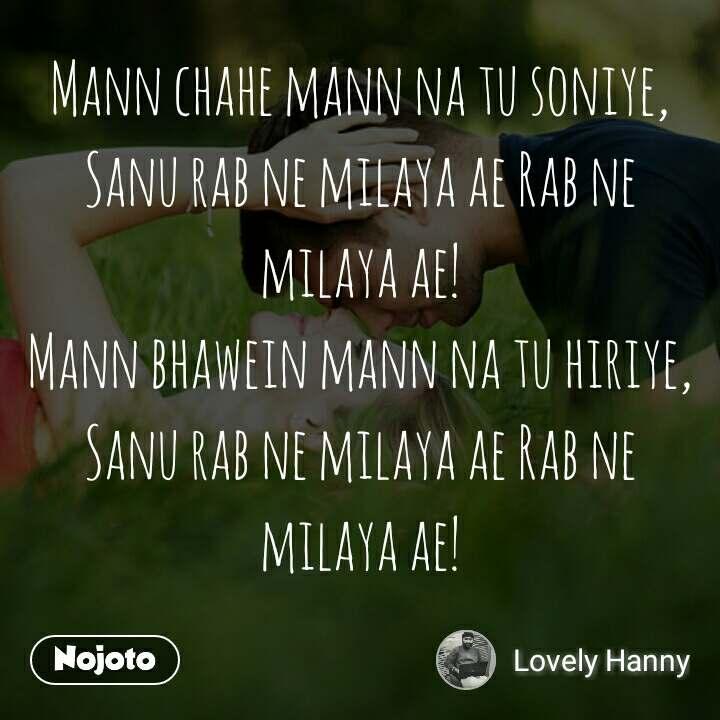 Mann chahe mann na tu soniye, Sanu rab ne milaya ae Rab ne milaya ae! Mann bhawein mann na tu hiriye, Sanu rab ne milaya ae Rab ne milaya ae!