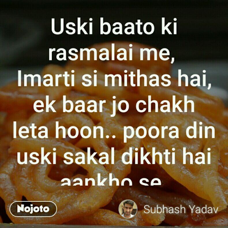 Uski baato ki rasmalai me,  Imarti si mithas hai, ek baar jo chakh leta hoon.. poora din uski sakal dikhti hai aankho se. @dreamsubhas