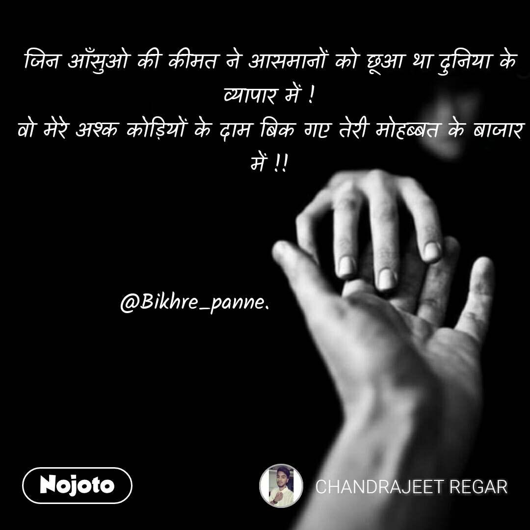 Love quotes in hindi जिन आँसुओ की कीमत ने आसमानों को छूआ था दुनिया के व्यापार में ! वो मेरे अश्क कोड़ियों के दाम बिक गए तेरी मोहब्बत के बाजार में !!    @Bikhre_panne.                  #NojotoQuote