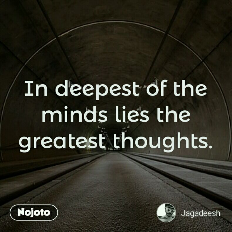 In deepest of the minds lies the greatest thoughts.