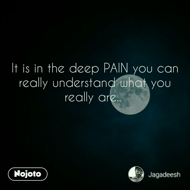 It is in the deep PAIN you can really understand what you really are..