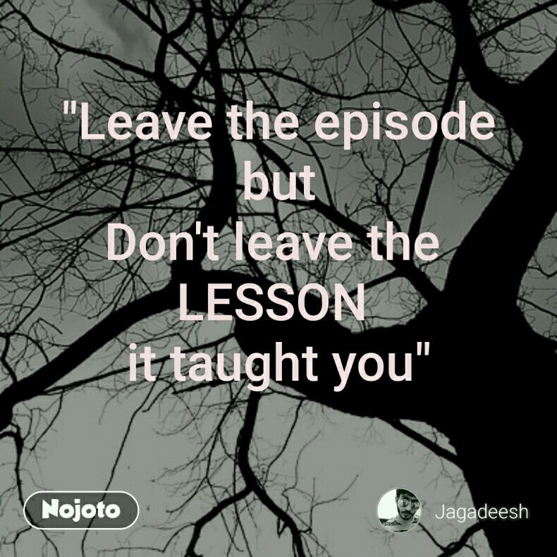 """Leave the episode but Don't leave the  LESSON  it taught you"""