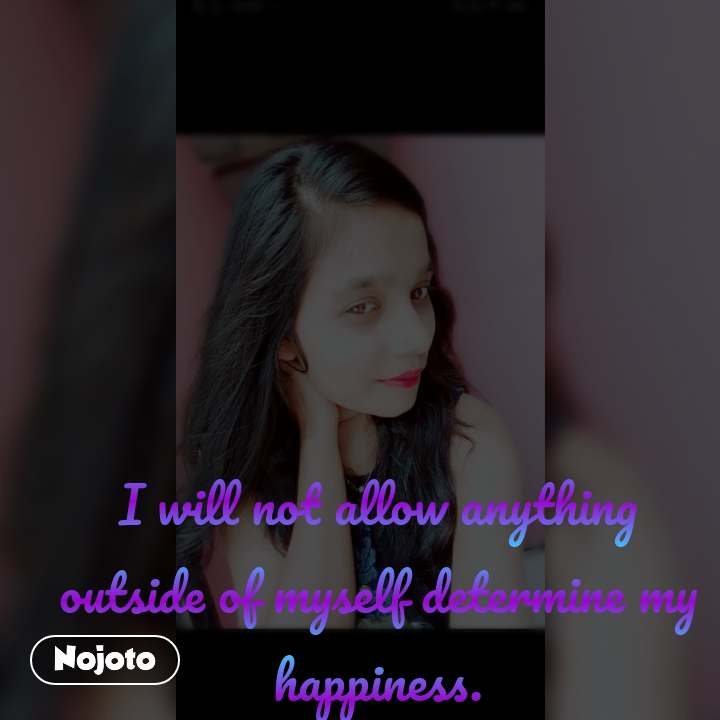 I will not allow anything outside of myself determine my happiness.