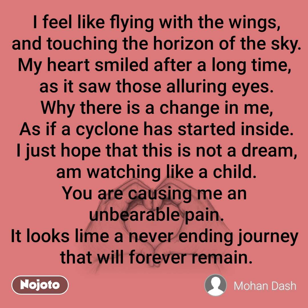 I feel like flying with the wings, and touching the horizon of the sky. My heart smiled after a long time,  as it saw those alluring eyes. Why there is a change in me, As if a cyclone has started inside. I just hope that this is not a dream, am watching like a child. You are causing me an  unbearable pain. It looks lime a never ending journey  that will forever remain.