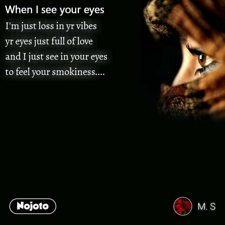 When I see your eyes I'm just loss in yr vibes  yr eyes just full of love  and I just see in your eyes  to feel your smokiness....