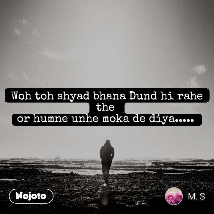Woh toh shyad bhana Dund hi rahe the  or humne unhe moka de diya.....