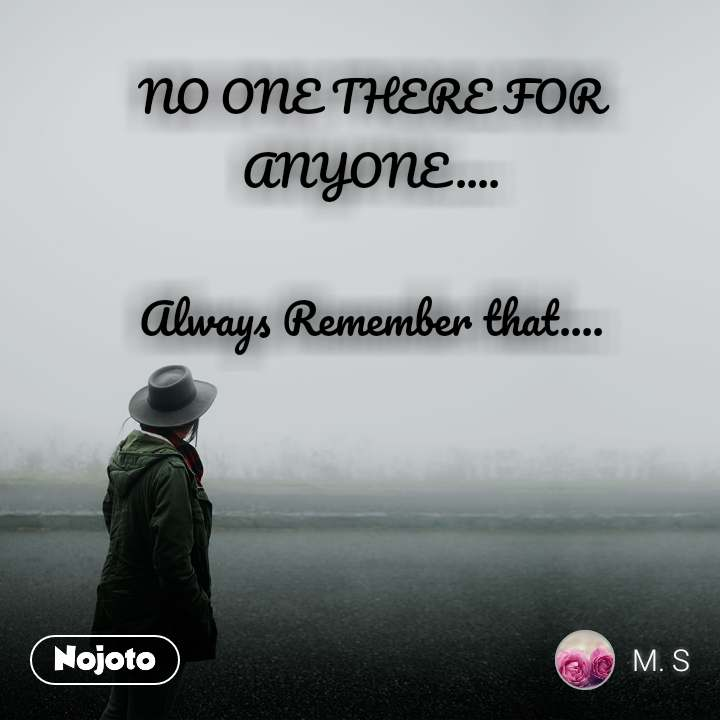 NO ONE THERE FOR ANYONE....  Always Remember that....