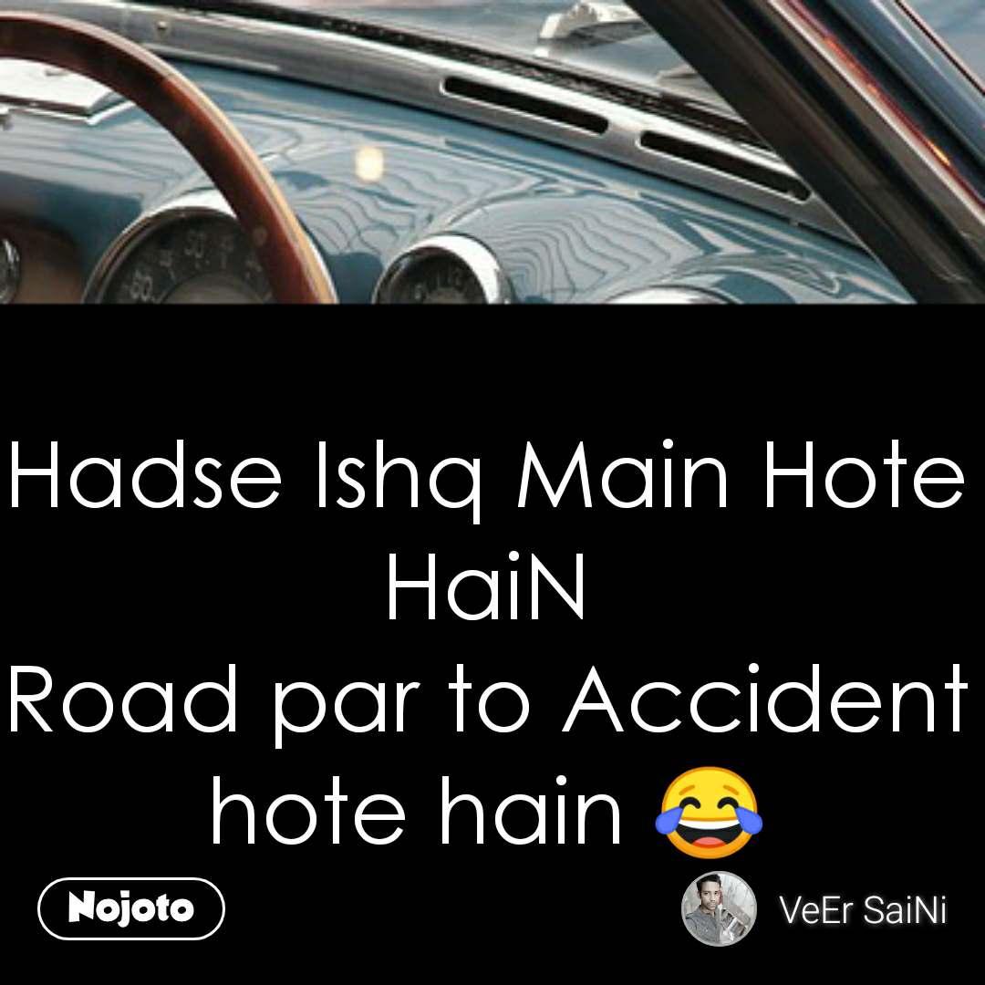 Hadse Ishq Main Hote HaiN Road par to Accident hote hain 😂