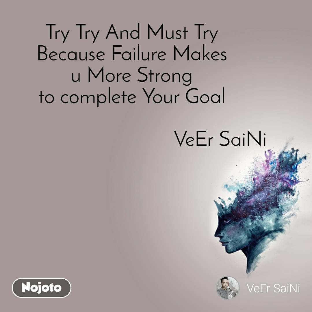 Try Try And Must Try  Because Failure Makes  u More Strong  to complete Your Goal                                    VeEr SaiNi