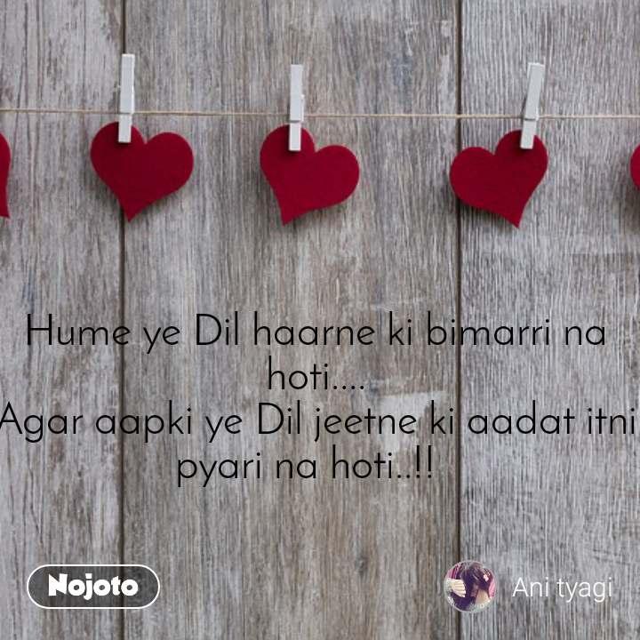 Hume ye Dil haarne ki bimarri na hoti.... Agar aapki ye Dil jeetne ki aadat itni pyari na hoti..!!
