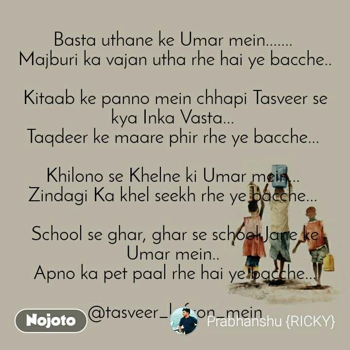 Basta uthane ke Umar mein.......  Majburi ka vajan utha rhe hai ye bacche..   Kitaab ke panno mein chhapi Tasveer se kya Inka Vasta...  Taqdeer ke maare phir rhe ye bacche...   Khilono se Khelne ki Umar mein...  Zindagi Ka khel seekh rhe ye bacche...   School se ghar, ghar se school Jane ke Umar mein..  Apno ka pet paal rhe hai ye bacche...  @tasveer_lafzon_mein