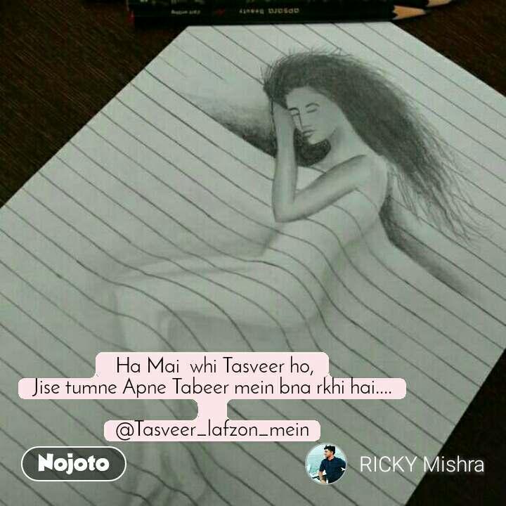 Ha Mai  whi Tasveer ho, Jise tumne Apne Tabeer mein bna rkhi hai....  @Tasveer_lafzon_mein