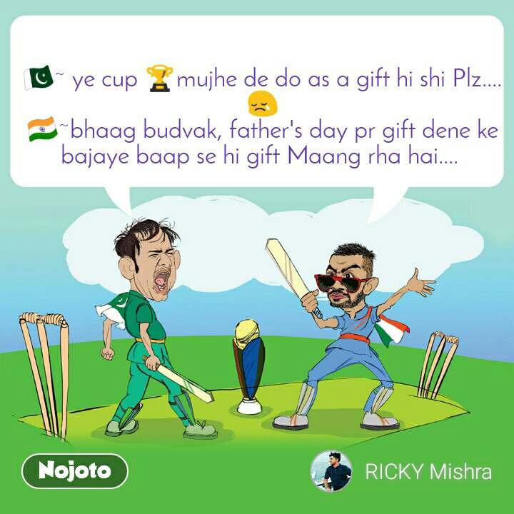 🇵🇰~ ye cup 🏆mujhe de do as a gift hi shi Plz.... 😢 🇮🇳~bhaag budvak, father's day pr gift dene ke bajaye baap se hi gift Maang rha hai....
