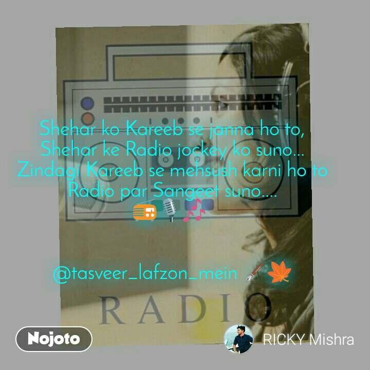 Shehar ko Kareeb se janna ho to, Shehar ke Radio jockey ko suno... Zindagi Kareeb se mehsush karni ho to Radio par Sangeet suno.... 📻🎙🎶    @tasveer_lafzon_mein 🖋🍁