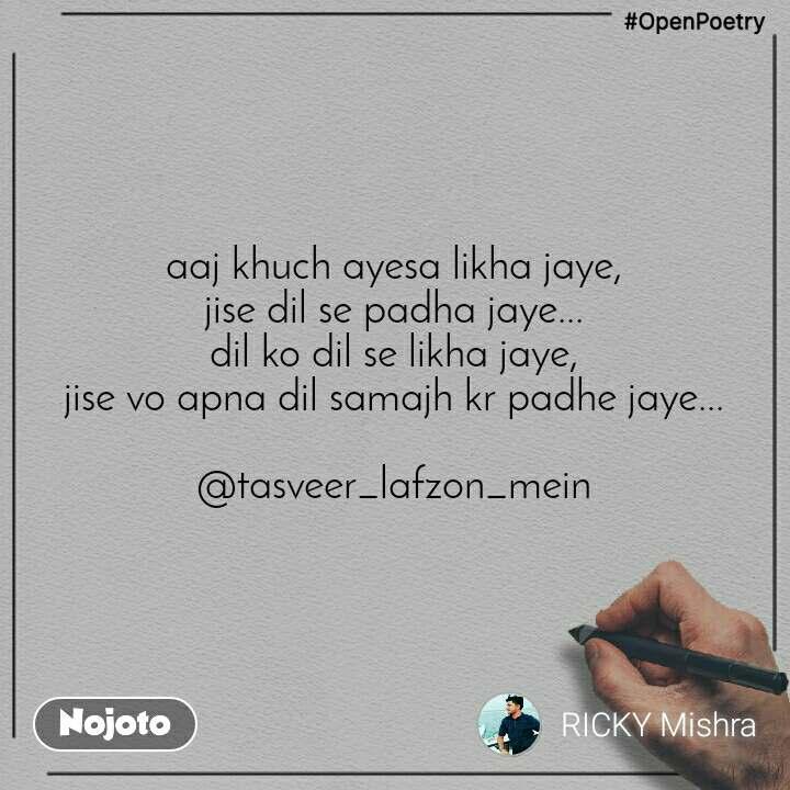 #OpenPoetry aaj khuch ayesa likha jaye, jise dil se padha jaye... dil ko dil se likha jaye, jise vo apna dil samajh kr padhe jaye...  @tasveer_lafzon_mein