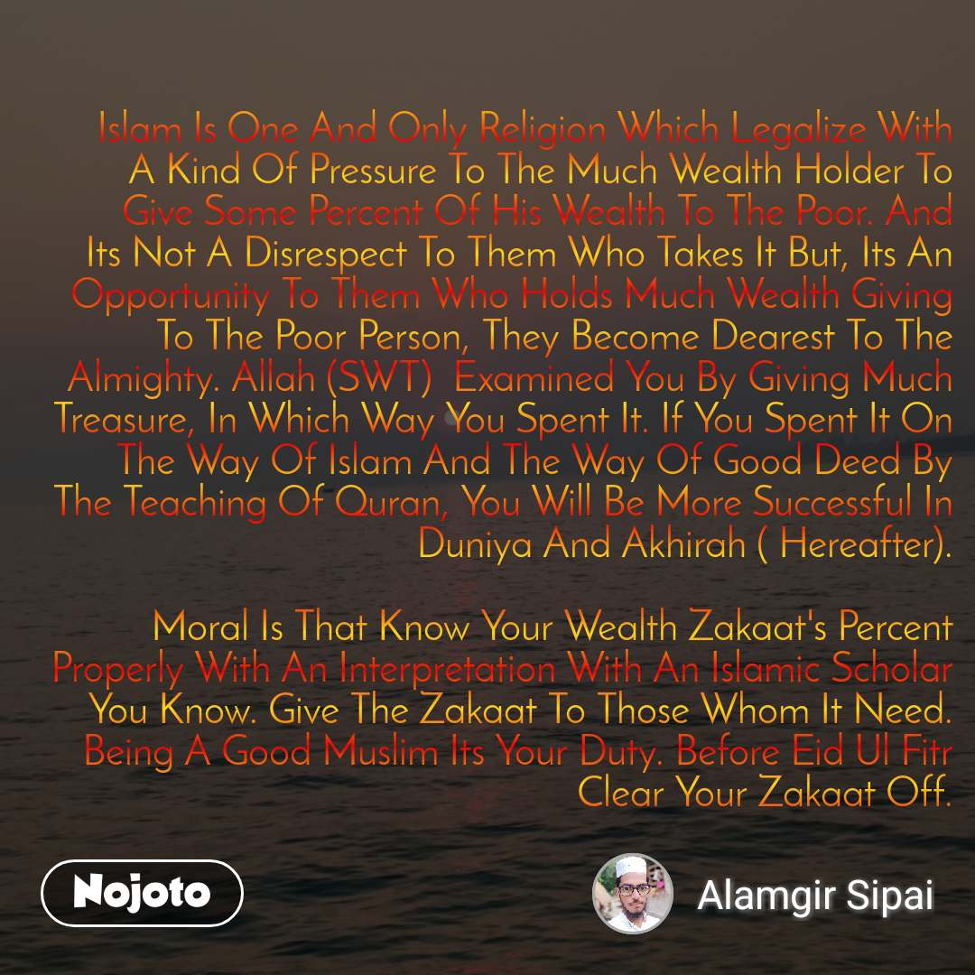 Islam Is One And Only Religion Which Legalize With A Kind Of Pressure To The Much Wealth Holder To Give Some Percent Of His Wealth To The Poor. And Its Not A Disrespect To Them Who Takes It But, Its An Opportunity To Them Who Holds Much Wealth Giving To The Poor Person, They Become Dearest To The Almighty. Allah (SWT)  Examined You By Giving Much Treasure, In Which Way You Spent It. If You Spent It On The Way Of Islam And The Way Of Good Deed By The Teaching Of Quran, You Will Be More Successful In Duniya And Akhirah ( Hereafter).  Moral Is That Know Your Wealth Zakaat's Percent Properly With An Interpretation With An Islamic Scholar You Know. Give The Zakaat To Those Whom It Need. Being A Good Muslim Its Your Duty. Before Eid Ul Fitr Clear Your Zakaat Off.