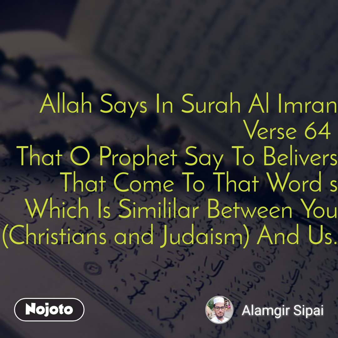 Allah Says In Surah Al Imran Verse 64  That O Prophet Say To Belivers That Come To That Word s Which Is Simililar Between You (Christians and Judaism) And Us.