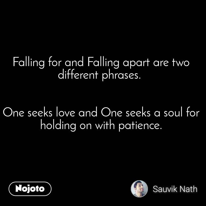 Falling for and Falling apart are two different phrases.    One seeks love and One seeks a soul for holding on with patience.