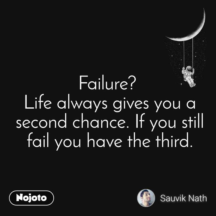 Failure?  Life always gives you a second chance. If you still fail you have the third.
