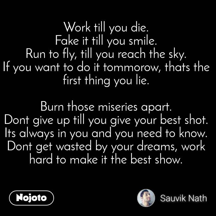 Work till you die. Fake it till you smile. Run to fly, till you reach the sky. If you want to do it tommorow, thats the first thing you lie.  Burn those miseries apart. Dont give up till you give your best shot. Its always in you and you need to know. Dont get wasted by your dreams, work hard to make it the best show.