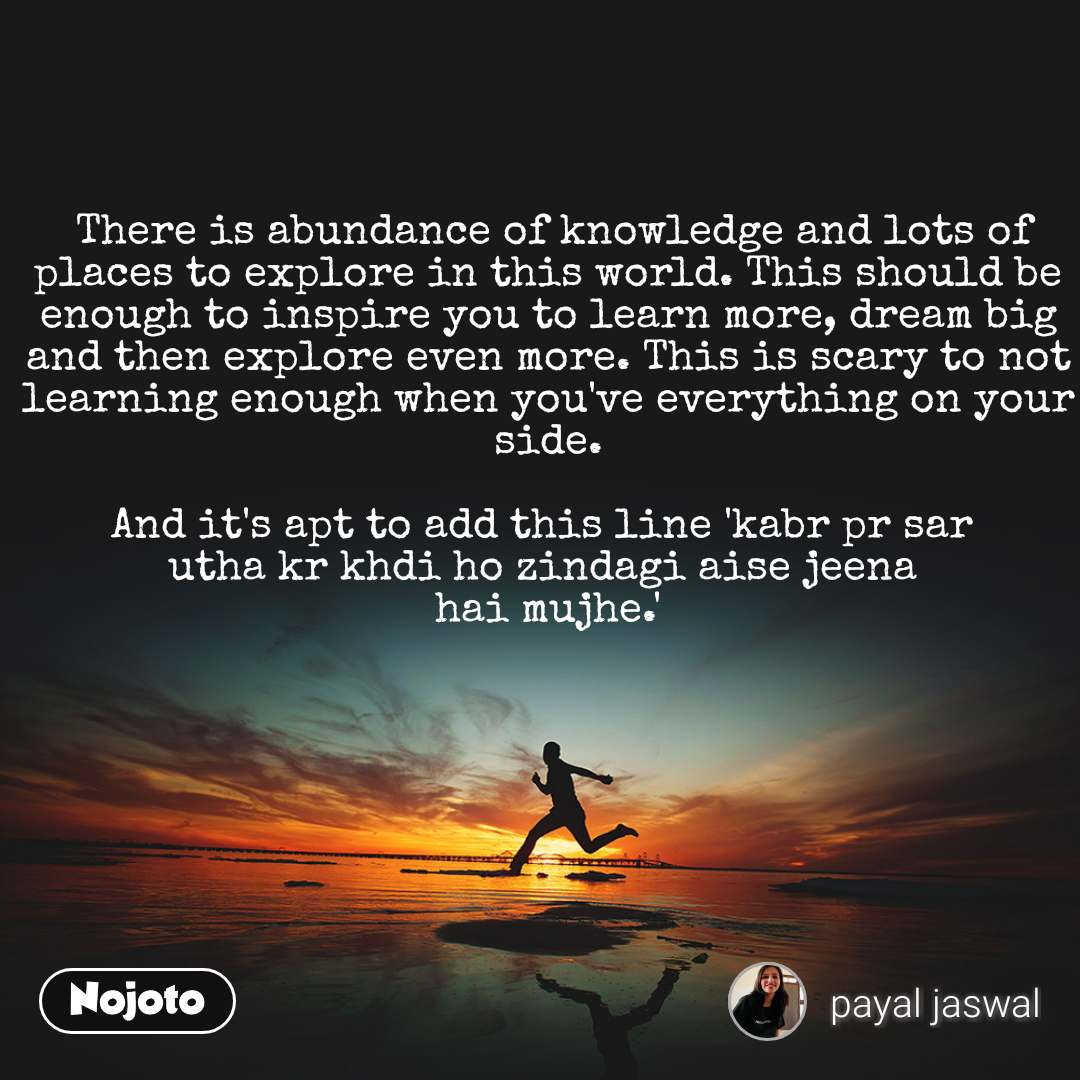 #Motivation  There is abundance of knowledge and lots of places to explore in this world. This should be enough to inspire you to learn more, dream big and then explore even more. This is scary to not learning enough when you've everything on your side.  And it's apt to add this line 'kabr pr sar  utha kr khdi ho zindagi aise jeena  hai mujhe.'