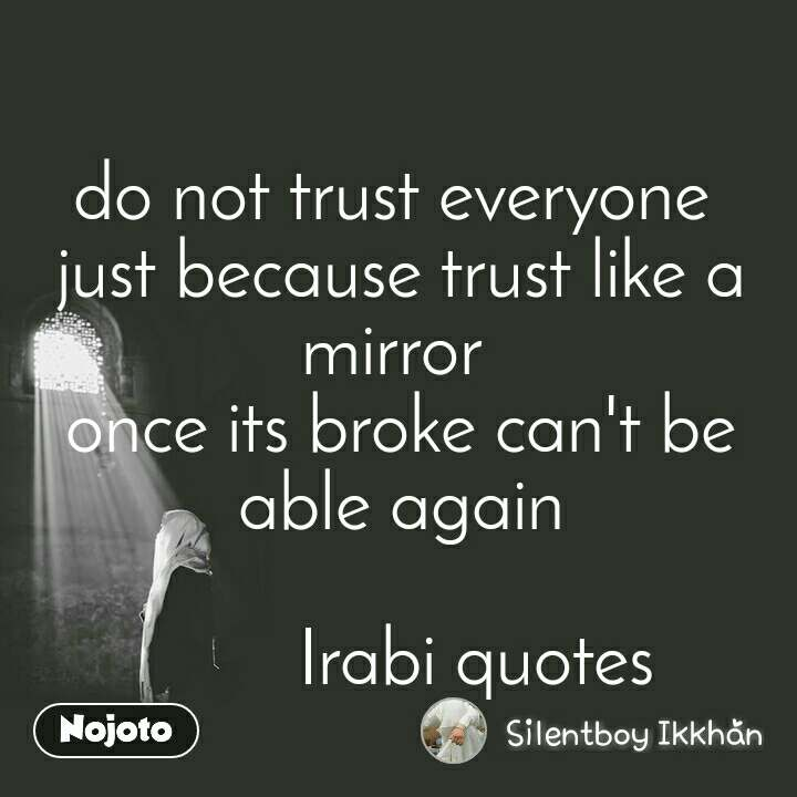 do not trust everyone  just because trust like a mirror  once its broke can't be able again                          Irabi quotes