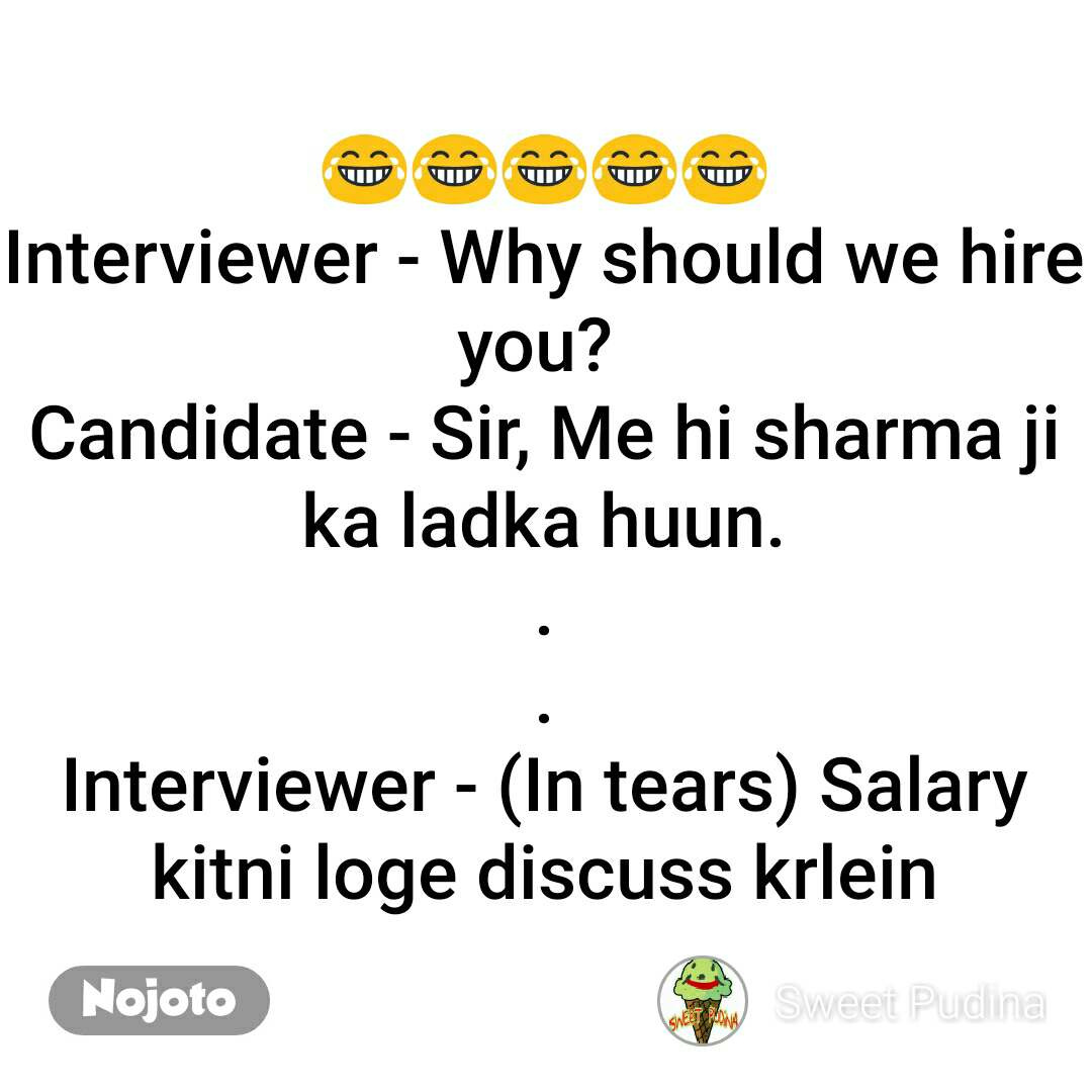 😂😂😂😂😂 Interviewer - Why should we hire you?  Candidate - Sir, Me hi sharma ji ka ladka huun. . . Interviewer - (In tears) Salary kitni loge discuss krlein