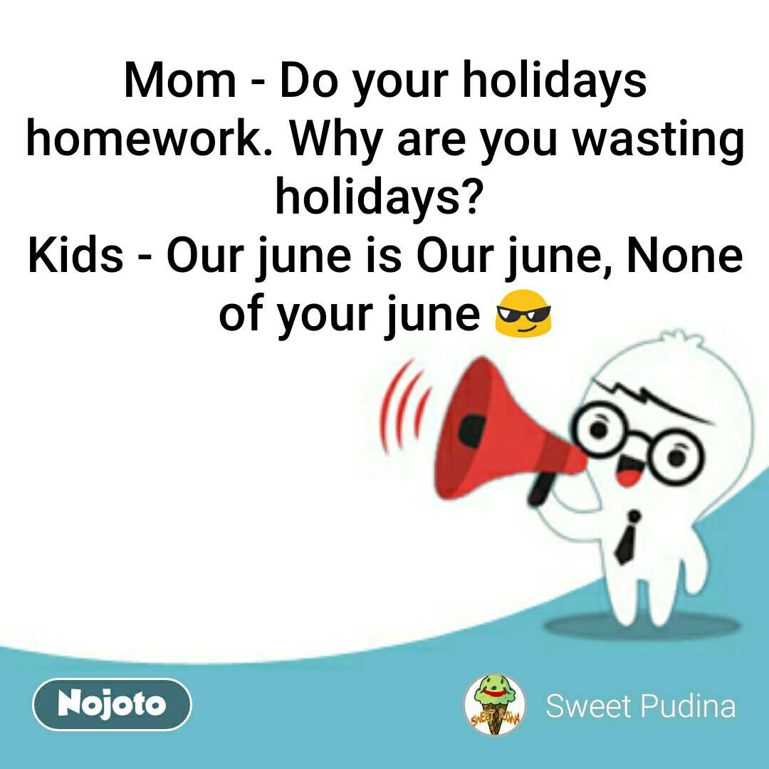Mom - Do your holidays homework. Why are you wasting holidays?  Kids - Our june is Our june, None of your june 😎