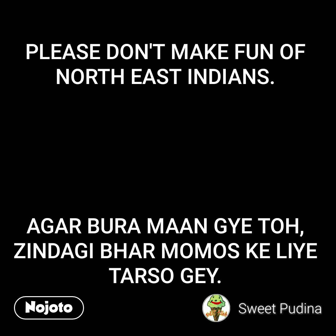 PLEASE DON'T MAKE FUN OF NORTH EAST INDIANS.      AGAR BURA MAAN GYE TOH, ZINDAGI BHAR MOMOS KE LIYE TARSO GEY.