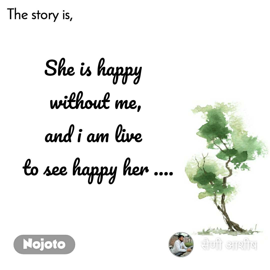 The story is She is happy  without me, and i am live   to see happy her ....