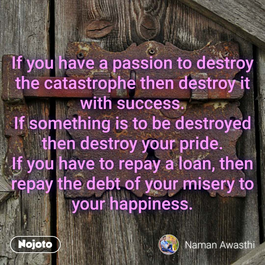 If you have a passion to destroy the catastrophe then destroy it with success. If something is to be destroyed then destroy your pride. If you have to repay a loan, then repay the debt of your misery to your happiness.