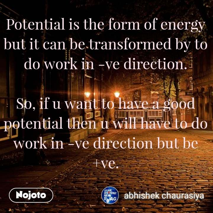 Potential is the form of energy but it can be transformed by to do work in -ve direction.  So, if u want to have a good potential then u will have to do work in -ve direction but be +ve.