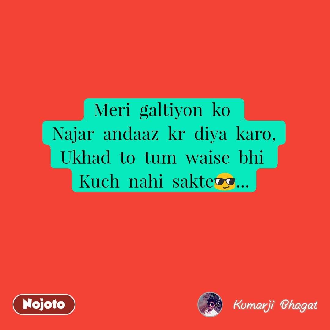 Meri  galtiyon  ko  Najar  andaaz  kr  diya  karo, Ukhad  to  tum  waise  bhi  Kuch  nahi  sakte😎...