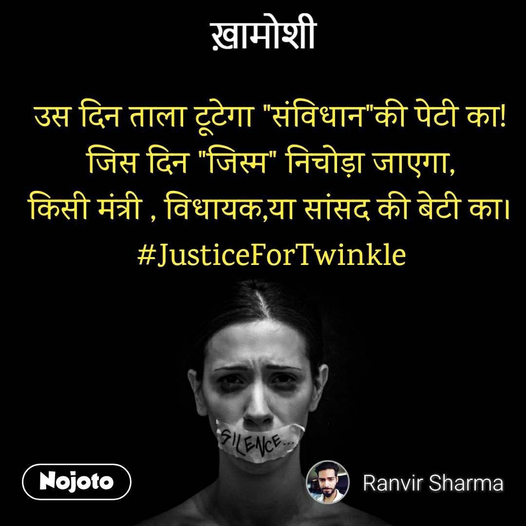 """ख़ामोशी  उस दिन ताला टूटेगा """"संविधान""""की पेटी का! जिस दिन """"जिस्म"""" निचोड़ा जाएगा, किसी मंत्री , विधायक,या सांसद की बेटी का। #JusticeForTwinkle"""