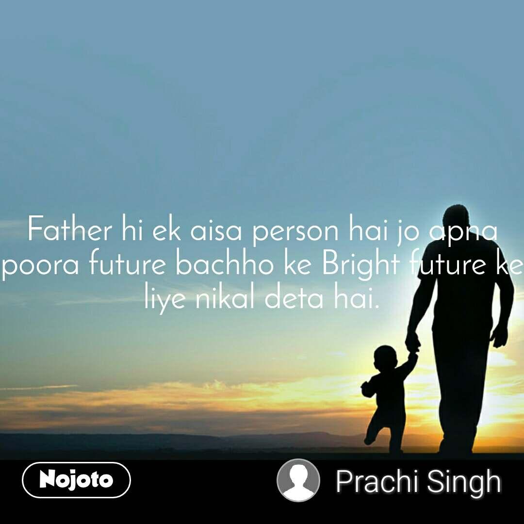 Father hi ek aisa person hai jo apna poora future bachho ke Bright future ke liye nikal deta hai.