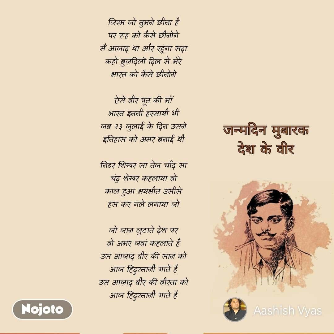 मैं आज़ाद था, जन्मदिन मुबारक, चंद्रशेखर आज़ाद  जिस्म जो तुमने छीना है पर रूह को कैसे छीनोगे मैं आजाद था और रहूंगा सदा कहो बुज़दिलों दिल से मेरे भारत को कैसे छीनोगे  ऐसे वीर पूत की माँ भारत इतनी हरसायी थी जब २३ जुलाई के दिन उसने इतिहास को अमर बनाई थी  निडर शिखर सा तेज चाँद सा चंद्र शेखर कहलाया वो काल हुआ भयभीत उसीसे हंस कर गले लगाया जो  जो जान लुटाते देश पर वो अमर जवां कहलाते है उस आज़ाद वीर की सान को आज हिंदुस्तानी गाते है उस आज़ाद वीर की वीरता को आज हिंदुस्तानी गाते है