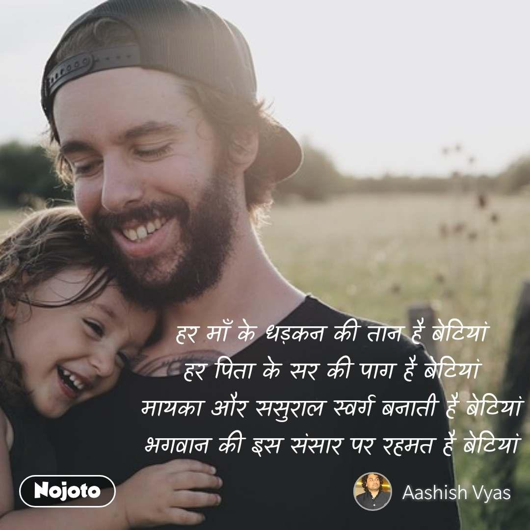 हर माँ के धड़कन की तान है बेटियां हर पिता के सर की पाग है बेटियां मायका और ससुराल स्वर्ग बनाती है बेटियां भगवान की इस संसार पर रहमत है बेटियां