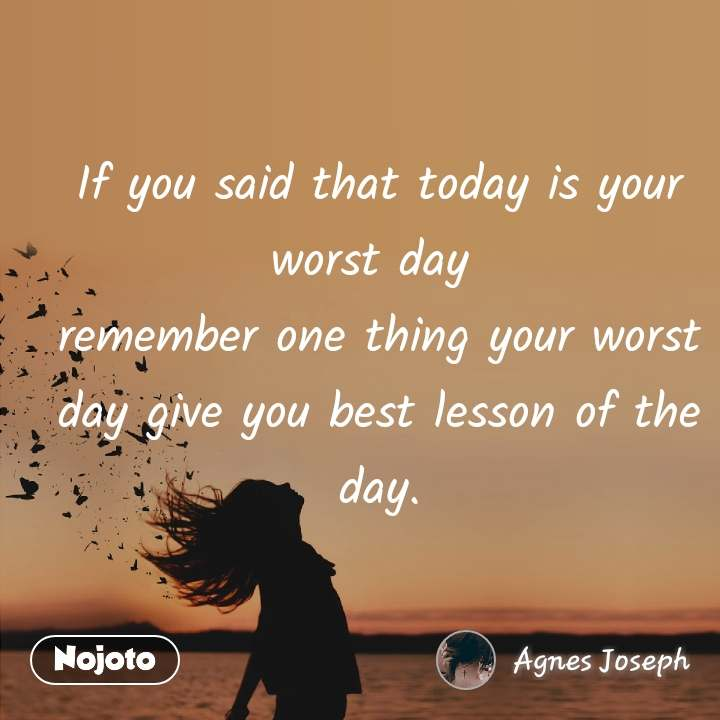 If you said that today is your worst day  remember one thing your worst day give you best lesson of the day.