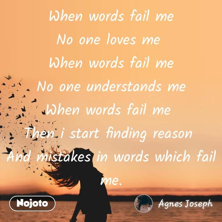 When words fail me No one loves me  When words fail me No one understands me When words fail me  Then i start finding reason  And mistakes in words which fail me.