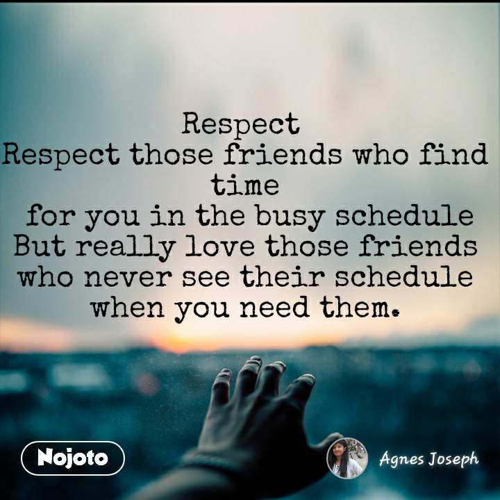 Respect  Respect those friends who find time  for you in the busy schedule But really love those friends  who never see their schedule  when you need them.