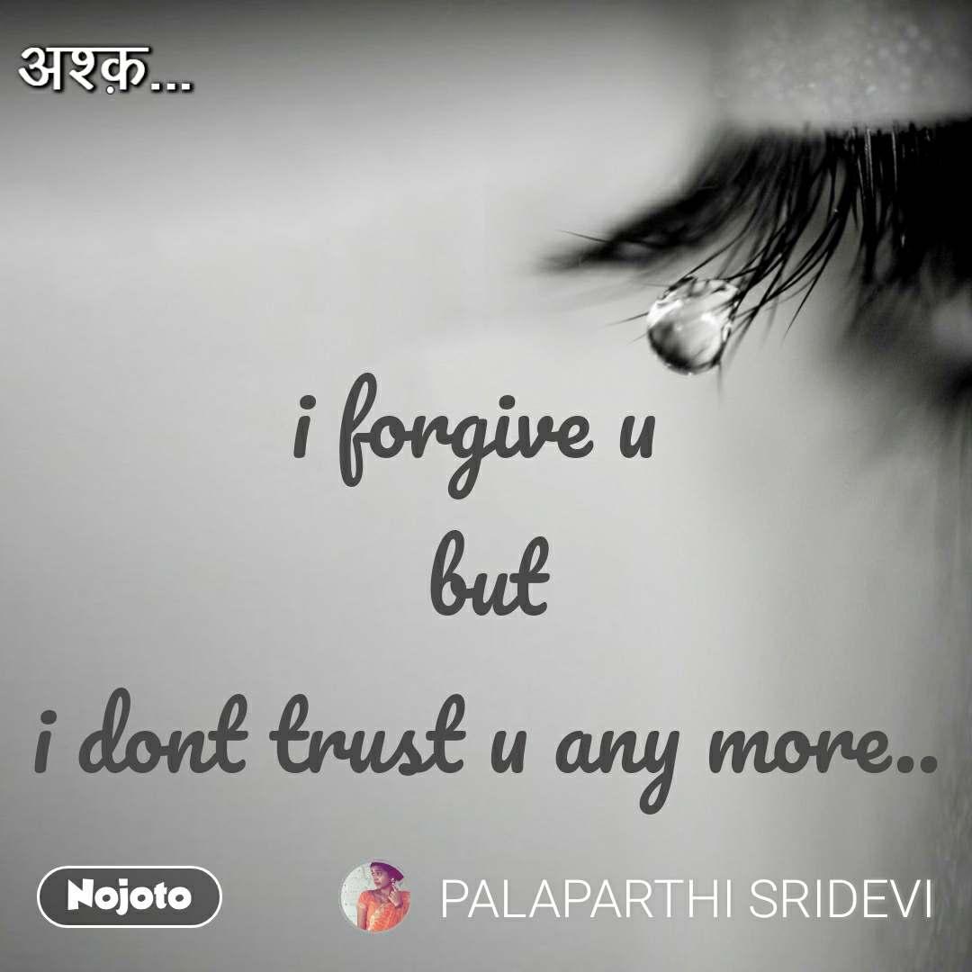 अश्क़ i forgive u  but i dont trust u any more..