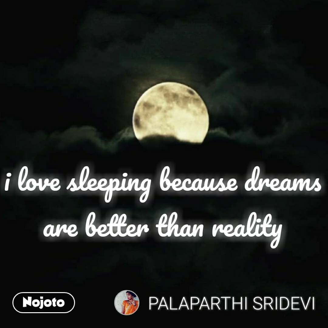 i love sleeping because dreams are better than reality