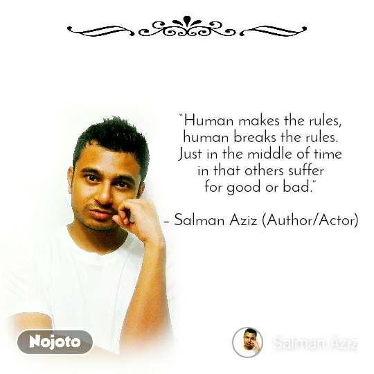"""Human makes the rules, human breaks the rules. Just in the middle of time in that others suffer for good or bad.""  – Salman Aziz (Author/Actor)"