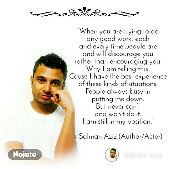 """When you are trying to do any good work, each and every time people are and will discourage you rather than encouraging you. Why I am telling this! Cause I have the best experience of these kinds of situations. People always busy in putting me down. But never can't and won't do it. I am still in my position.""  – Salman Aziz (Author/Actor)"