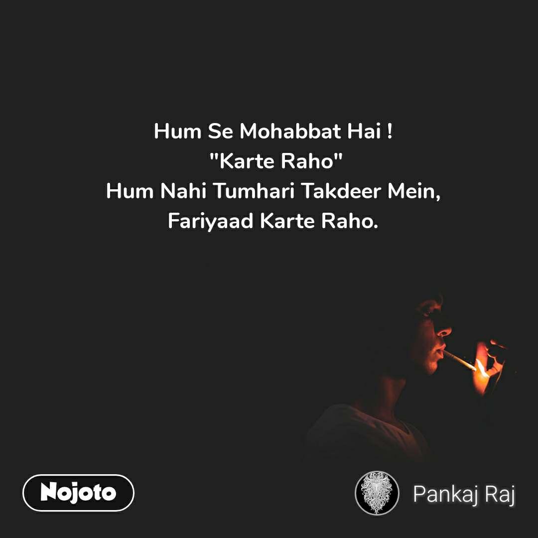 """Hum Se Mohabbat Hai !  """"Karte Raho"""" Hum Nahi Tumhari Takdeer Mein, Fariyaad Karte Raho."""