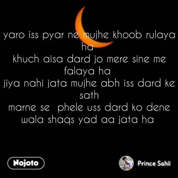 yaro iss pyar ne mujhe khoob rulaya ha  khuch aisa dard jo mere sine me falaya ha  jiya nahi jata mujhe abh iss dard ke sath marne se  phele uss dard ko dene wala shaqs yad aa jata ha